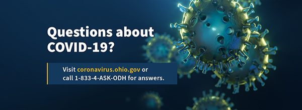 Questions about COVID-19? Visit coronavirus.ohio.gov or call 1-833-4-ASK-ODH for answers.