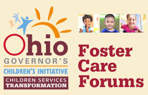 Ohio Governor's Children's Initiative: Children Services Transformation: Foster Care Forums